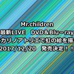 Mr.Children(ミスチル)DVD予約、特典案内!2017最新『ヒカリノアトリエで虹の絵を描く』最安値など徹底調査!