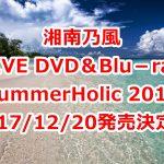 湘南乃風DVD予約、特典案内!最新ライブ「SummerHolic 2017」最安値など徹底調査!