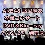 AKB48「渡辺麻友卒業コンサート」DVD予約・特典案内!最安値などまゆゆ卒コン徹底解説!