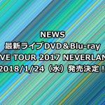 NEWSライブDVD予約・特典案内!最新「LIVE TOUR 2017 NEVERLAND」収録曲、最安値など徹底解説