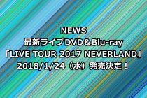 NEWSライブDVD予約・特典案内!最新「LIVE TOUR 2017 NEVERLAND」収録曲、最安値など徹底解説