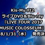 Kis-My-Ft2(キスマイ)ライブDVD予約・特典案内!最新「2017MUSIC COLOSSEUM」収録曲、最安値など徹底解説
