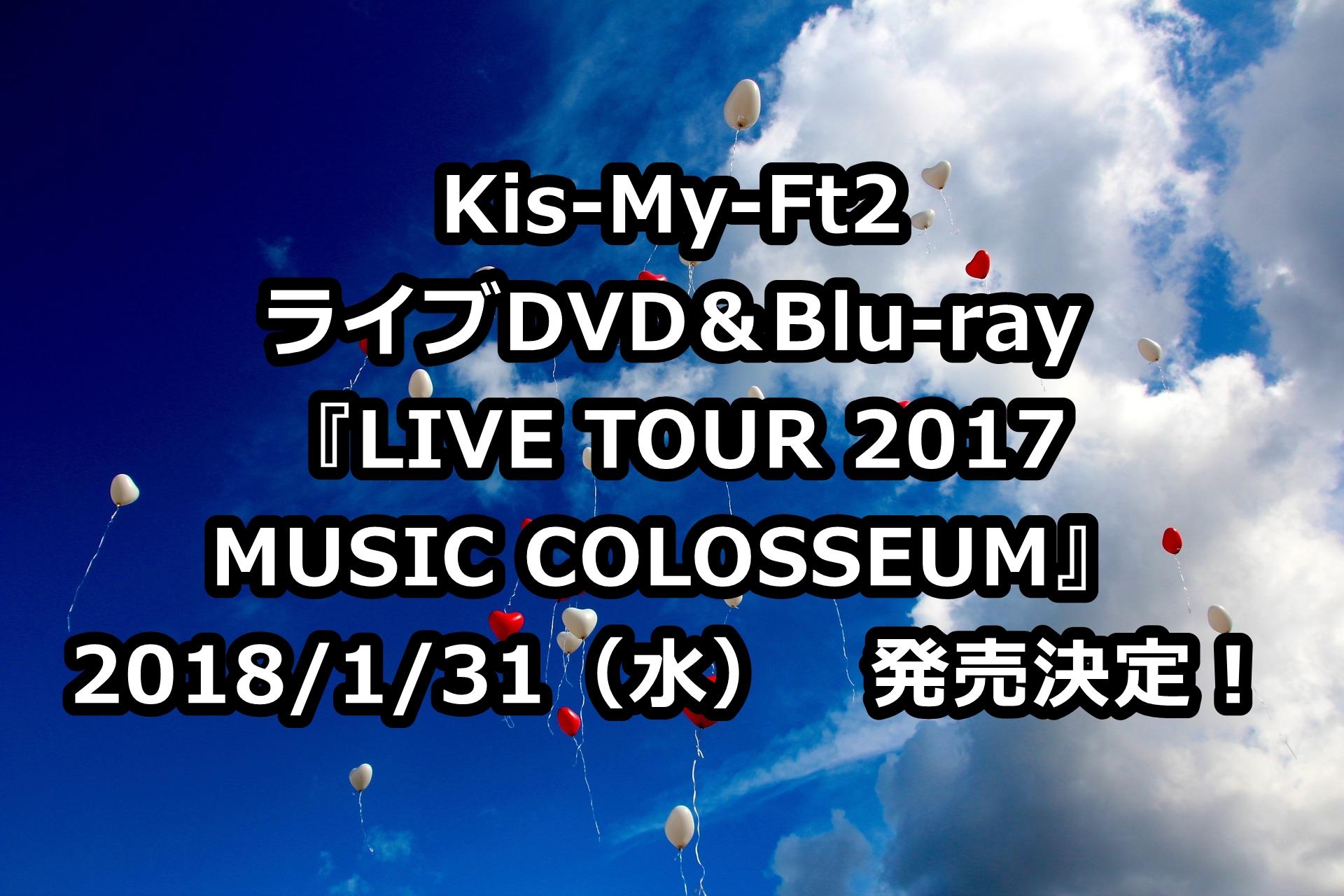 Kis-My-Ft2(キスマイ)ライブDVD予約・特典案内!最新「2017MUSIC COLOSSEUM」収録曲、最安値など徹底解説