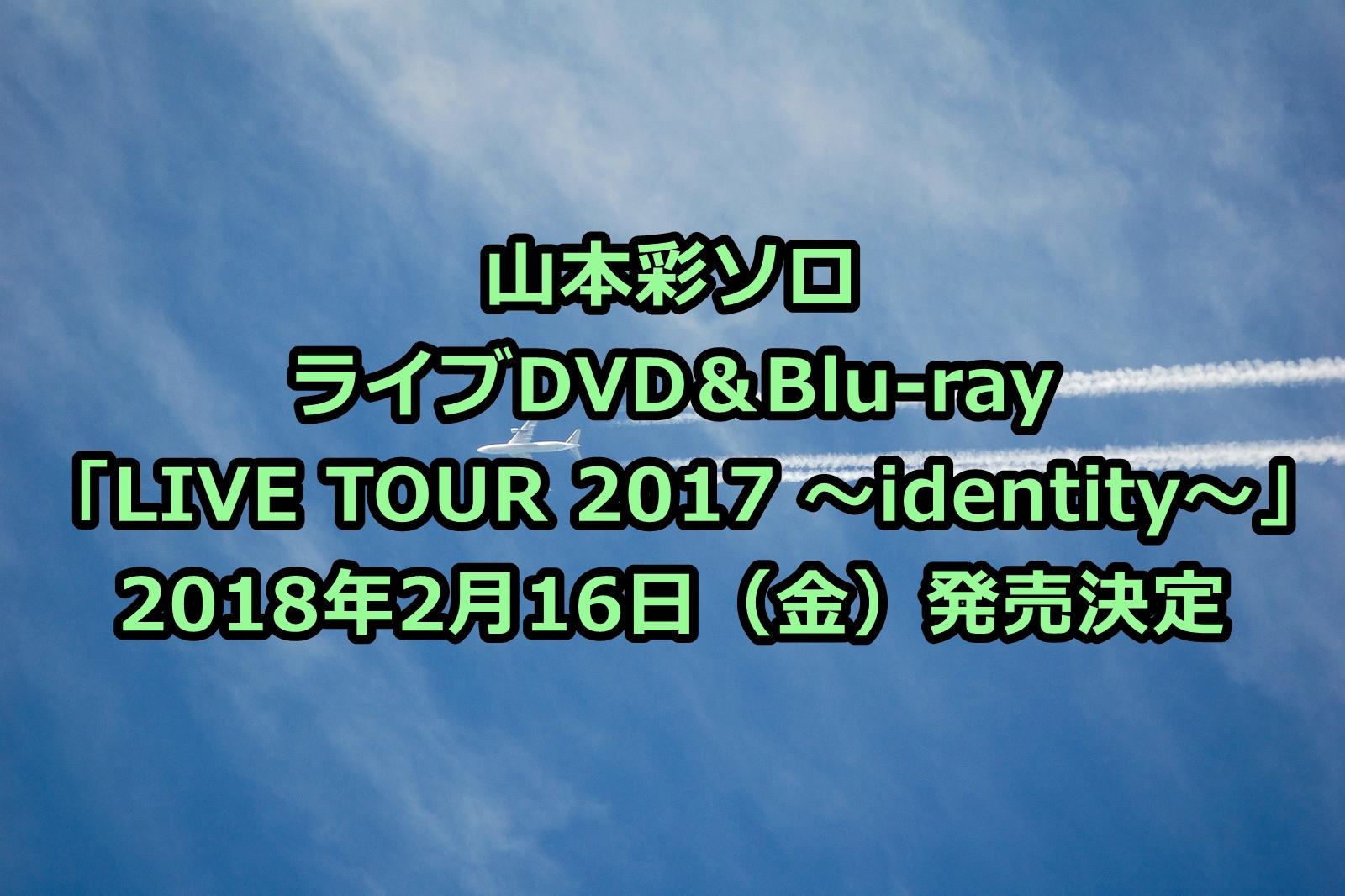 山本彩ライブDVD予約・特典案内!最新「 LIVE TOUR 2017 ~identity~」収録曲、最安値など徹底解説