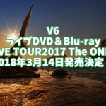 V6ライブDVD予約、特典案内!最新『LIVE TOUR2017 The ONES』最安値、収録曲など詳細