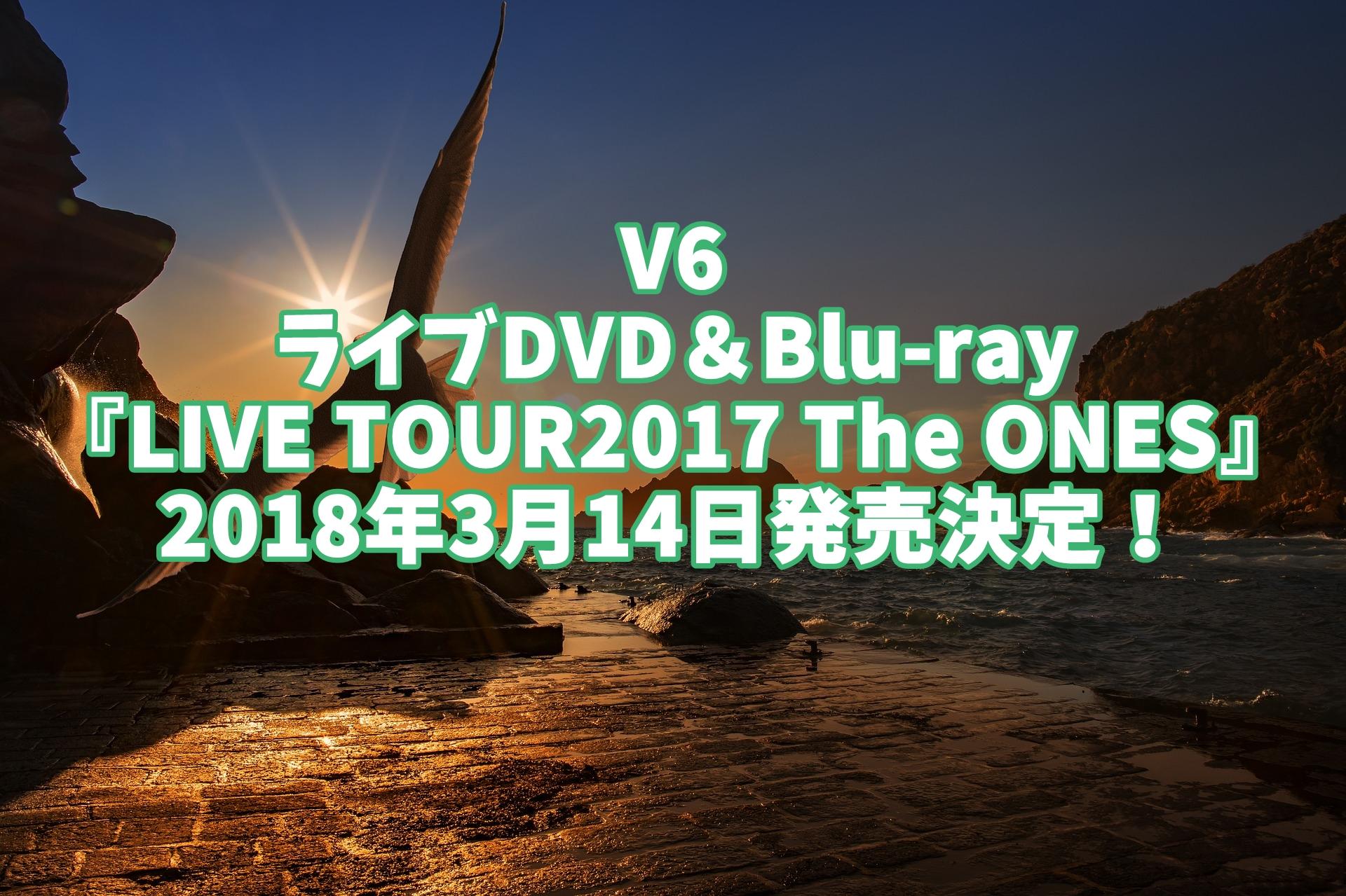 V6ライブDVD予約、特典案内!最新『LIVE TOUR2017 The ONES』最安値、収録曲など詳細