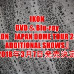 iKON(アイコン)ライブDVD予約、特典案内!最新『JAPAN DOME TOUR 2017 ADDITIONAL SHOWS』最安値、収録曲など詳細