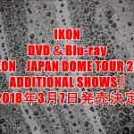 iKON(アイコン)ライブDVD予約、特典案内!最新『JAPAN DOME TOUR 2017 ADDITIONAL SHOWS』最安値、収録曲など詳細