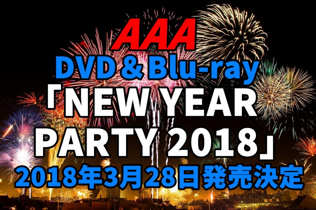 AAA NYP 2018ライブDVD予約、特典案内!最新『AAA NEW YEAR PARTY 2018』最安値、収録曲など詳細