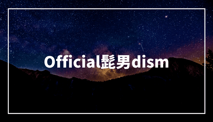 Official髭男dism(ヒゲダン)