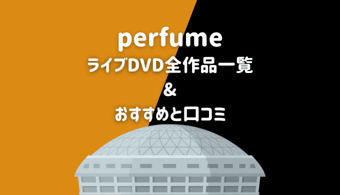 perfumeのライブ&Blu-ray全作品一覧とおすすめ